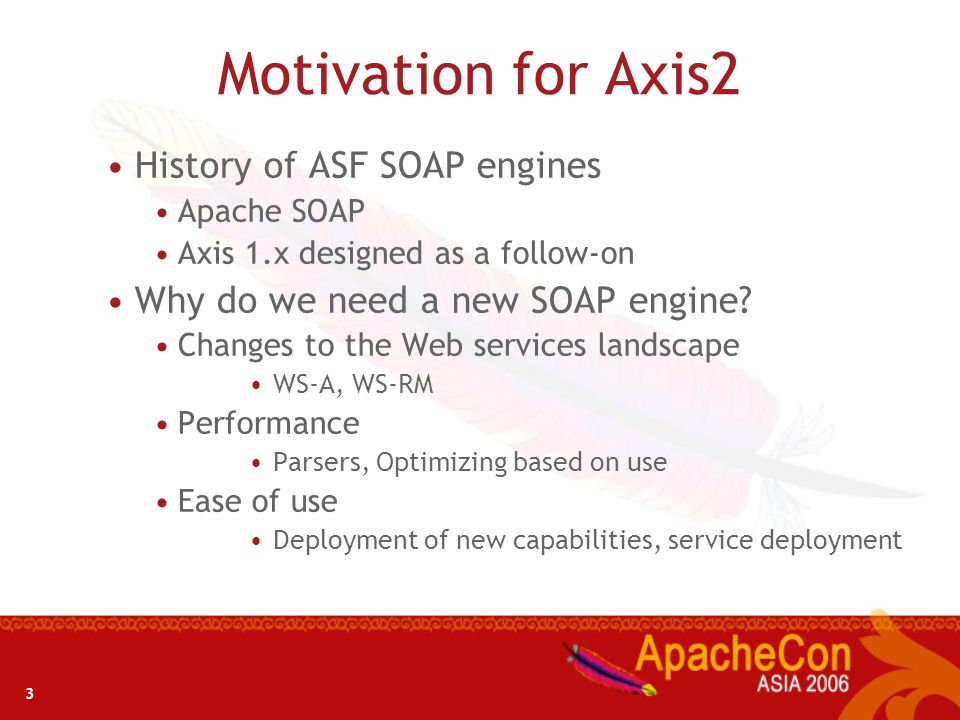 3 Motivation for Axis2 History of ASF SOAP engines Apache SOAP Axis 1.x designed as a follow-on Why do we need a new SOAP engine? Changes to the Web s