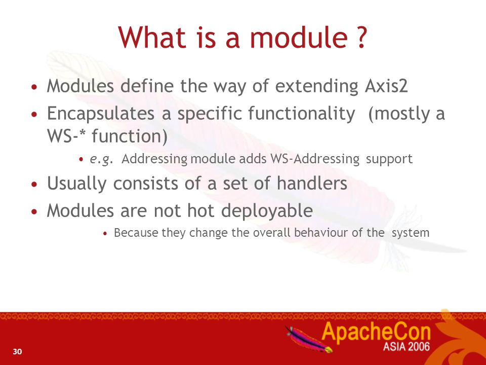 30 What is a module ? Modules define the way of extending Axis2 Encapsulates a specific functionality (mostly a WS-* function) e.g. Addressing module