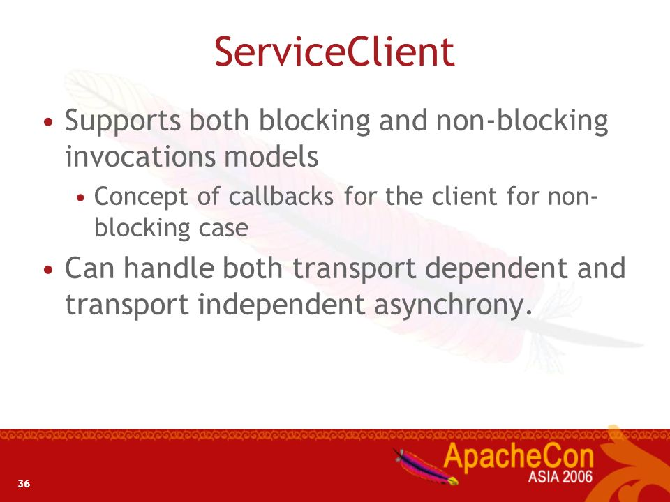 36 ServiceClient Supports both blocking and non-blocking invocations models Concept of callbacks for the client for non- blocking case Can handle both