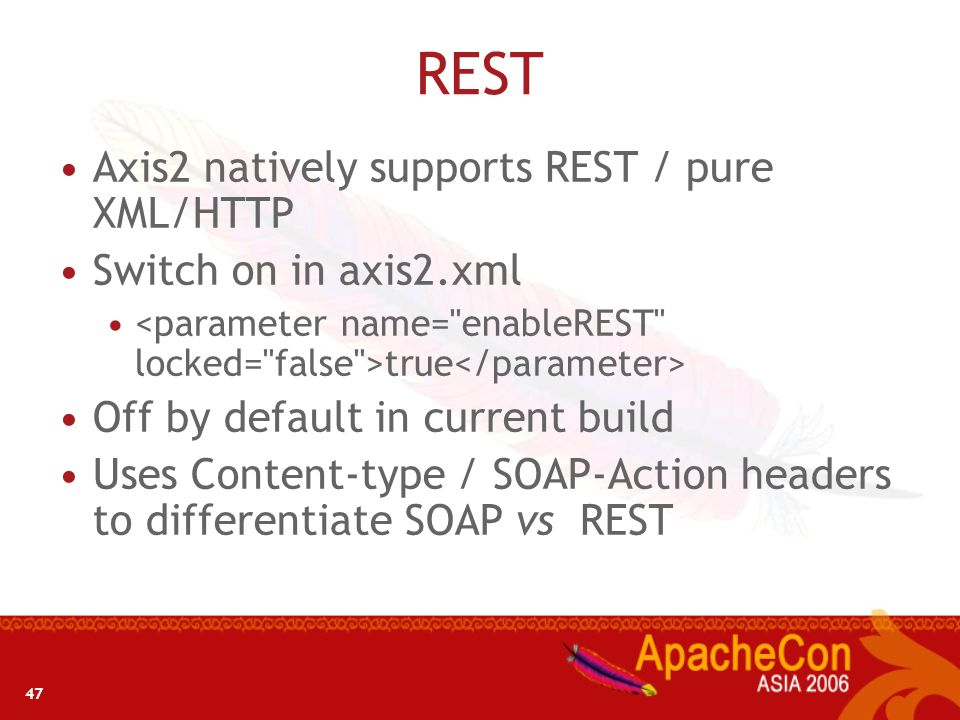 47 REST Axis2 natively supports REST / pure XML/HTTP Switch on in axis2.xml true Off by default in current build Uses Content-type / SOAP-Action heade