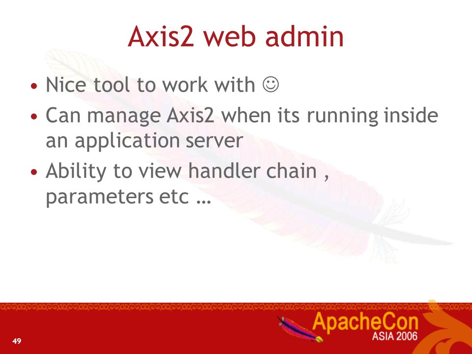 49 Axis2 web admin Nice tool to work with Can manage Axis2 when its running inside an application server Ability to view handler chain, parameters etc