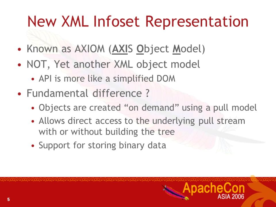 5 New XML Infoset Representation Known as AXIOM (AXIS Object Model) NOT, Yet another XML object model API is more like a simplified DOM Fundamental di