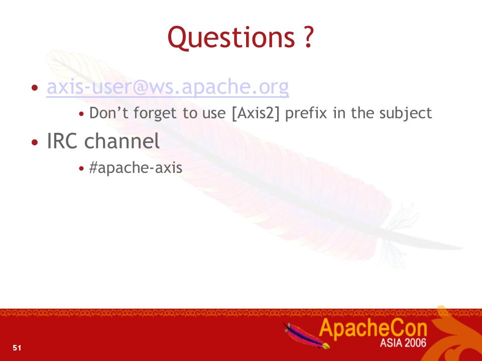 51 Questions ? axis-user@ws.apache.org Dont forget to use [Axis2] prefix in the subject IRC channel #apache-axis