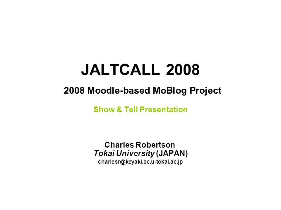JALTCALL 2008 2008 Moodle-based MoBlog Project Show & Tell Presentation Charles Robertson Tokai University (JAPAN) charlesr@keyaki.cc.u-tokai.ac.jp