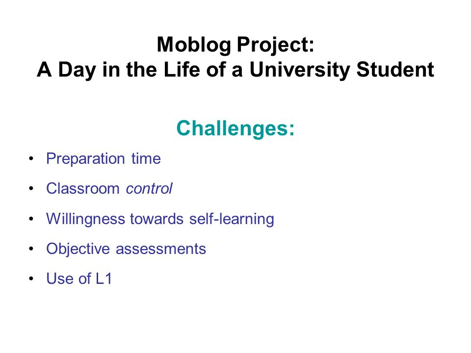 Moblog Project: A Day in the Life of a University Student Challenges: Preparation time Classroom control Willingness towards self-learning Objective assessments Use of L1