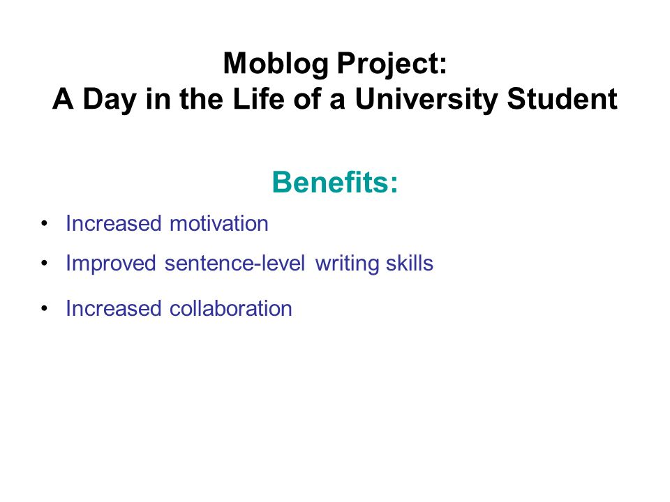 Moblog Project: A Day in the Life of a University Student Benefits: Increased motivation Improved sentence-level writing skills Increased collaboration