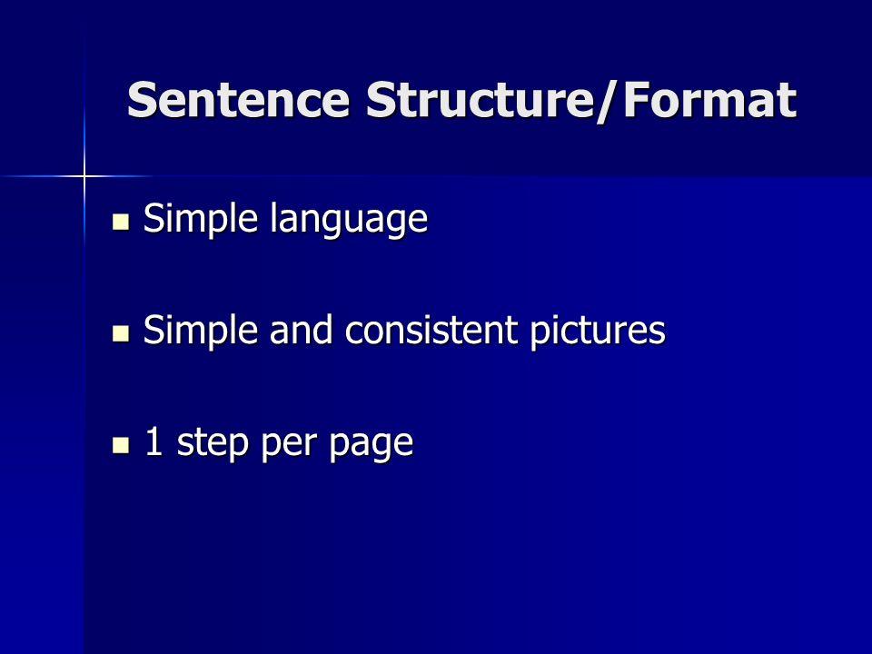Sentence Structure/Format Simple language Simple language Simple and consistent pictures Simple and consistent pictures 1 step per page 1 step per pag