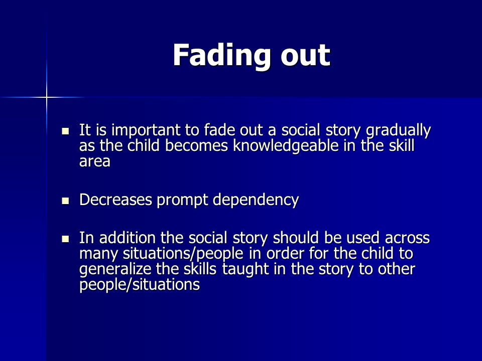 Fading out It is important to fade out a social story gradually as the child becomes knowledgeable in the skill area It is important to fade out a soc