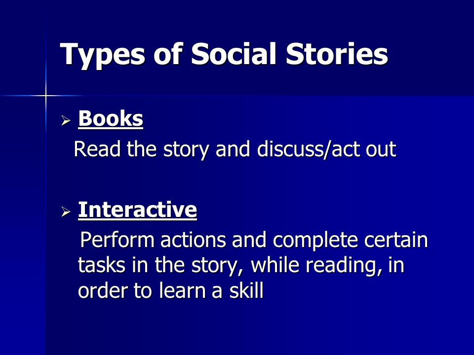 Types of Social Stories Books Books Read the story and discuss/act out Read the story and discuss/act out Interactive Interactive Perform actions and