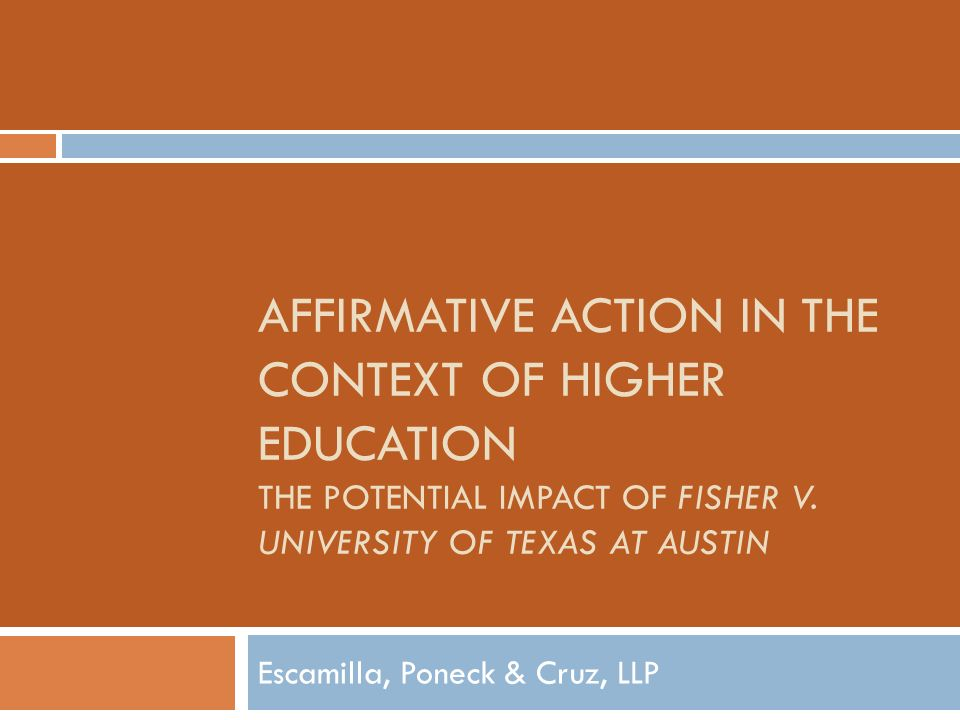 AFFIRMATIVE ACTION IN THE CONTEXT OF HIGHER EDUCATION THE POTENTIAL IMPACT OF FISHER V. UNIVERSITY OF TEXAS AT AUSTIN Escamilla, Poneck & Cruz, LLP