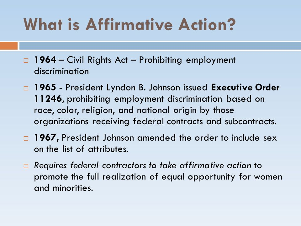 What is Affirmative Action? 1964 – Civil Rights Act – Prohibiting employment discrimination 1965 - President Lyndon B. Johnson issued Executive Order