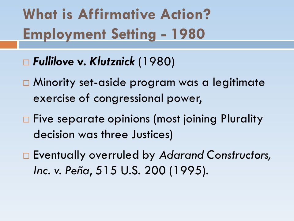 What is Affirmative Action? Employment Setting - 1980 Fullilove v. Klutznick (1980) Minority set-aside program was a legitimate exercise of congressio