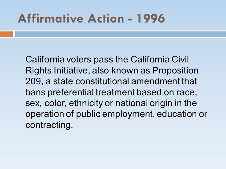 Affirmative Action - 1996 California voters pass the California Civil Rights Initiative, also known as Proposition 209, a state constitutional amendme