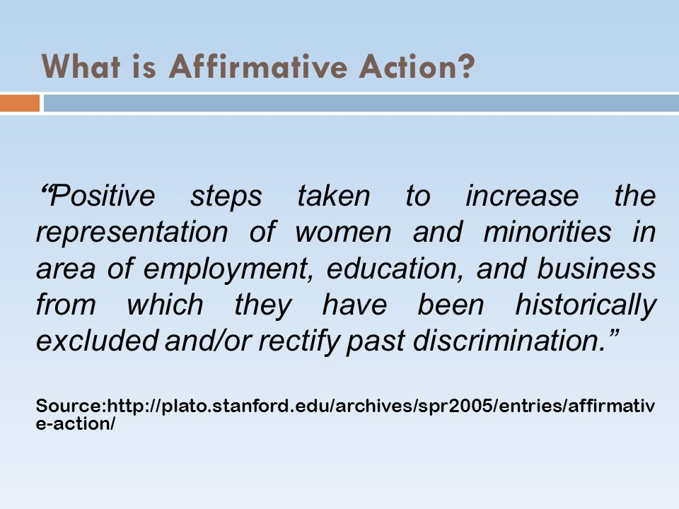 What is Affirmative Action? Positive steps taken to increase the representation of women and minorities in area of employment, education, and business