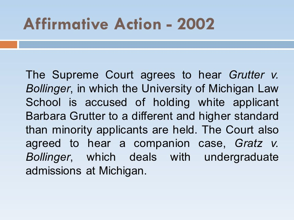 Affirmative Action - 2002 The Supreme Court agrees to hear Grutter v. Bollinger, in which the University of Michigan Law School is accused of holding