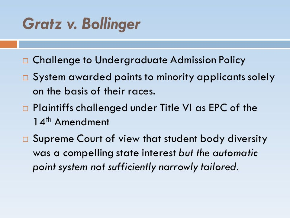 Gratz v. Bollinger Challenge to Undergraduate Admission Policy System awarded points to minority applicants solely on the basis of their races. Plaint