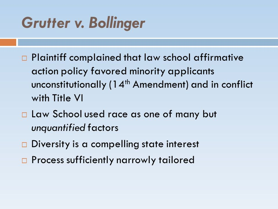 Grutter v. Bollinger Plaintiff complained that law school affirmative action policy favored minority applicants unconstitutionally (14 th Amendment) a