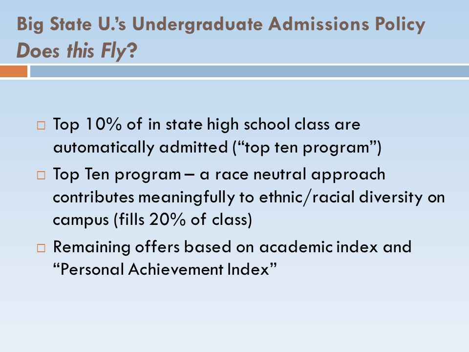 Big State U.s Undergraduate Admissions Policy Does this Fly? Top 10% of in state high school class are automatically admitted (top ten program) Top Te