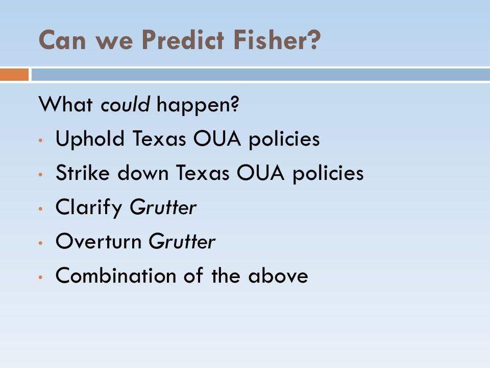 Can we Predict Fisher? What could happen? Uphold Texas OUA policies Strike down Texas OUA policies Clarify Grutter Overturn Grutter Combination of the