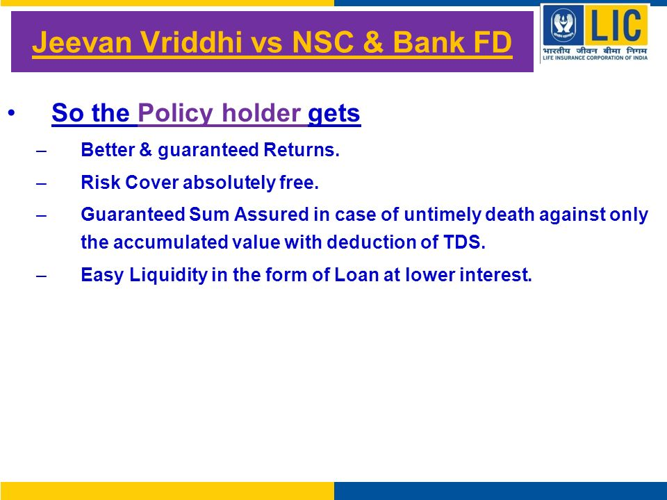 Jeevan Vriddhi vs NSC & Bank FD So the Policy holder gets –Better & guaranteed Returns.