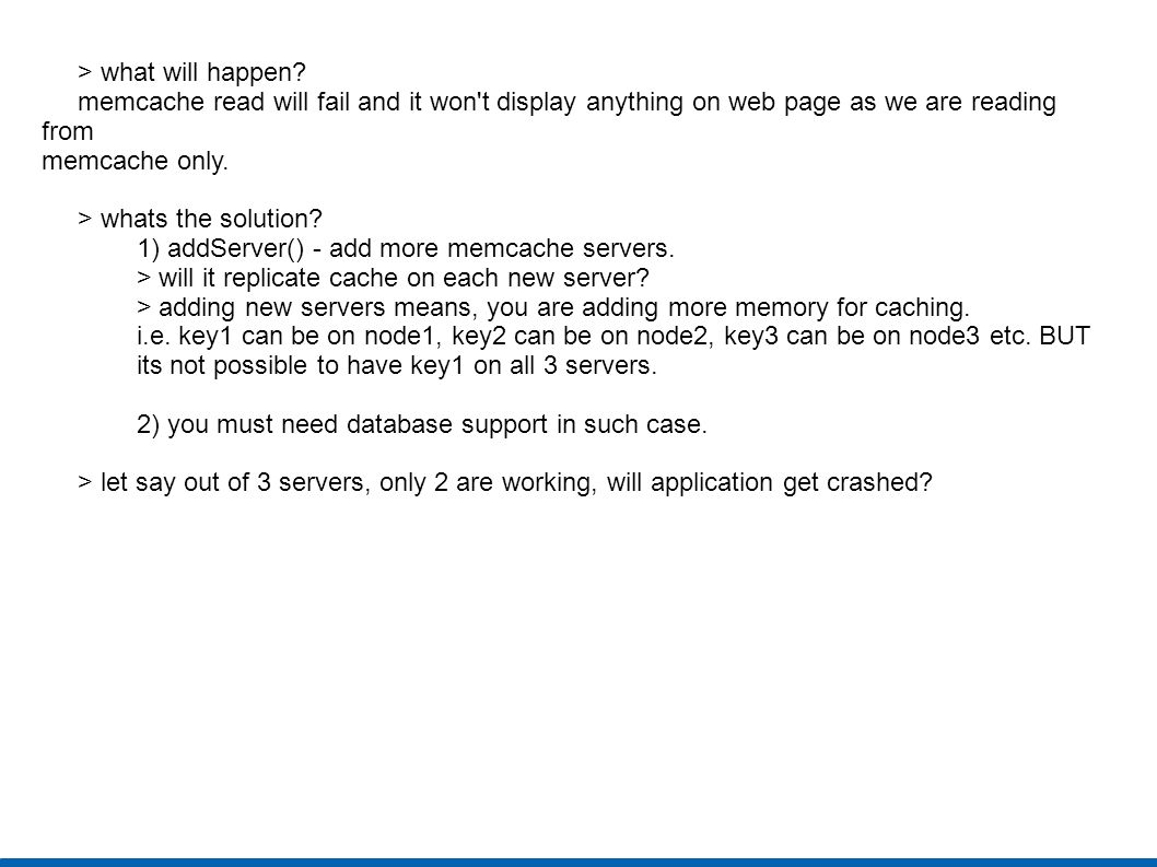 > what will happen? memcache read will fail and it won't display anything on web page as we are reading from memcache only. > whats the solution? 1) a