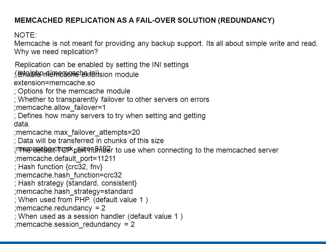 MEMCACHED REPLICATION AS A FAIL-OVER SOLUTION (REDUNDANCY) NOTE: Memcache is not meant for providing any backup support. Its all about simple write an