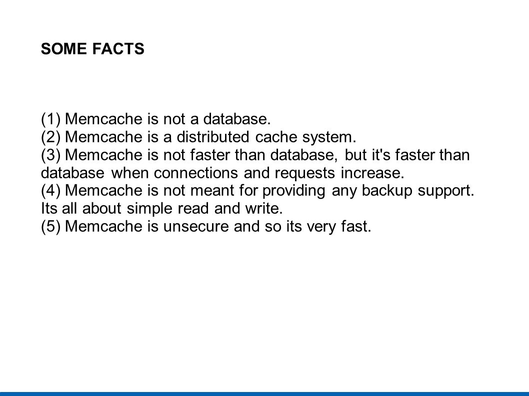 SOME FACTS (1) Memcache is not a database. (2) Memcache is a distributed cache system. (3) Memcache is not faster than database, but it's faster than