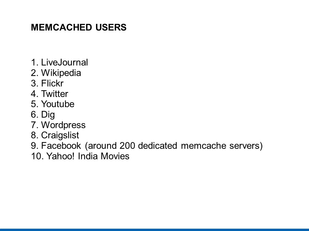 MEMCACHED USERS 1. LiveJournal 2. Wikipedia 3. Flickr 4. Twitter 5. Youtube 6. Dig 7. Wordpress 8. Craigslist 9. Facebook (around 200 dedicated memcac