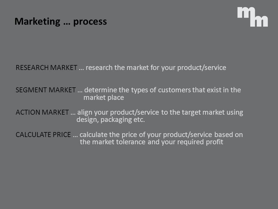 RESEARCH MARKET … research the market for your product/service SEGMENT MARKET … determine the types of customers that exist in the market place ACTION