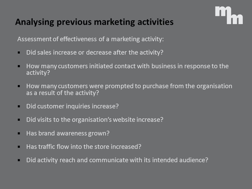 Analysing previous marketing activities Assessment of effectiveness of a marketing activity: Did sales increase or decrease after the activity? How ma