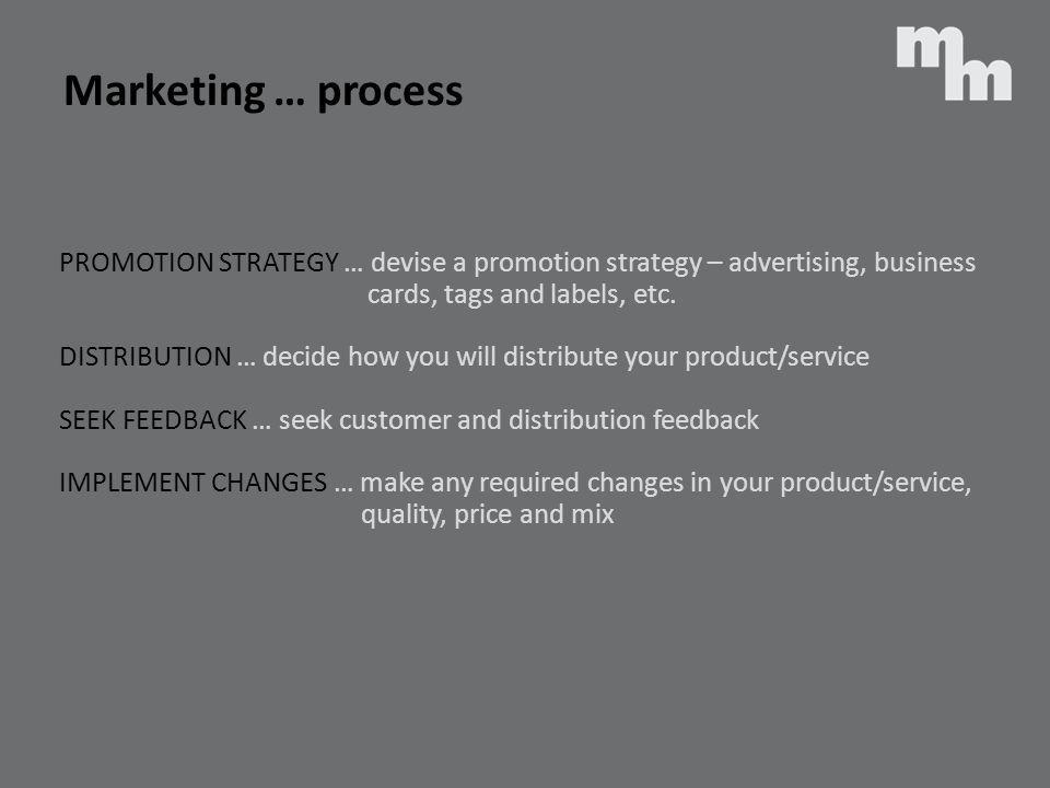 PROMOTION STRATEGY … devise a promotion strategy – advertising, business cards, tags and labels, etc. DISTRIBUTION … decide how you will distribute yo