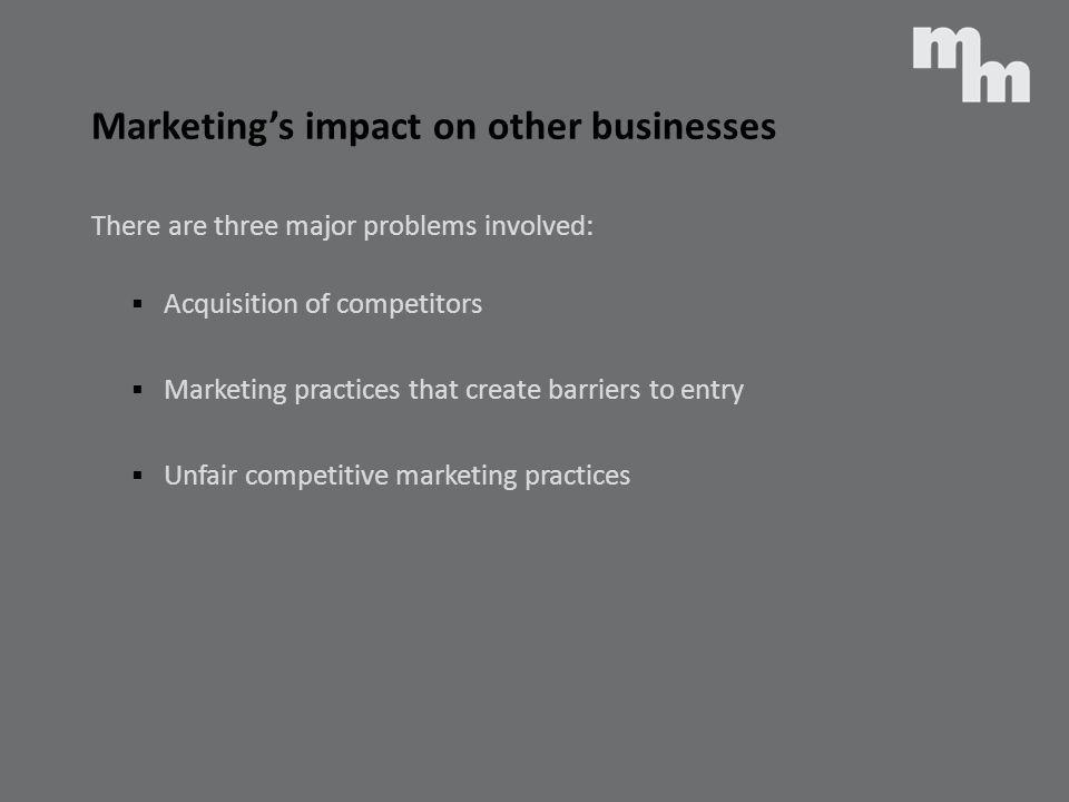 Marketings impact on other businesses There are three major problems involved: Acquisition of competitors Marketing practices that create barriers to
