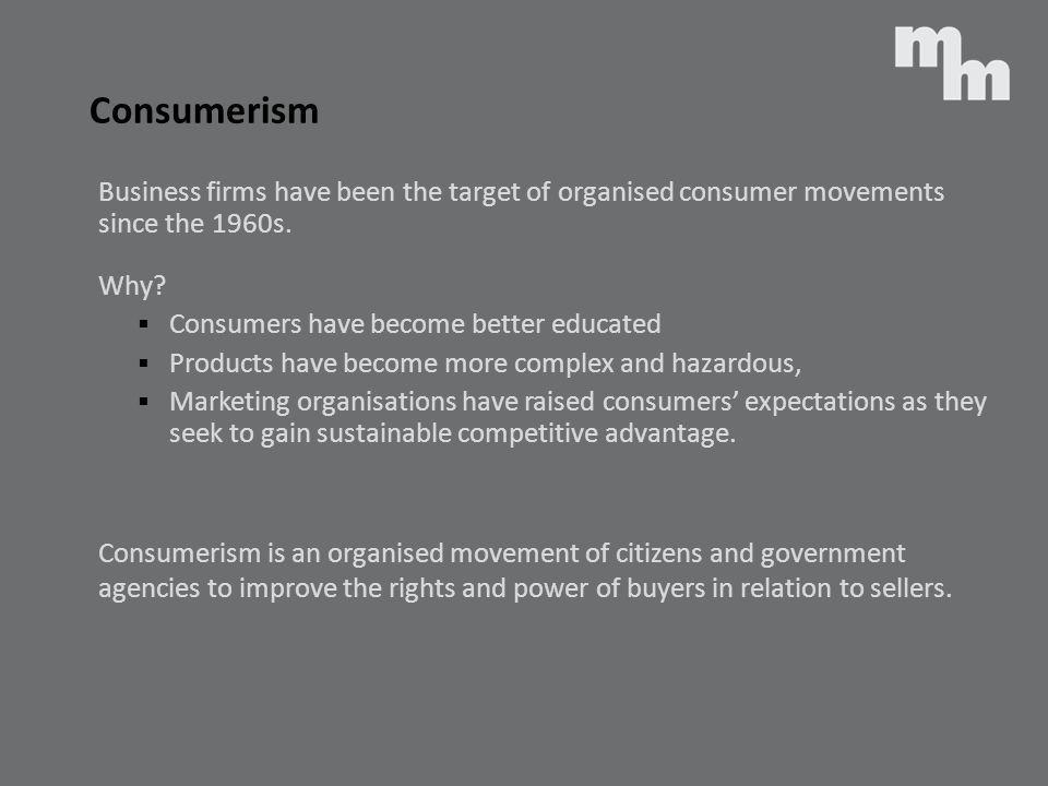 Consumerism Business firms have been the target of organised consumer movements since the 1960s. Why? Consumers have become better educated Products h