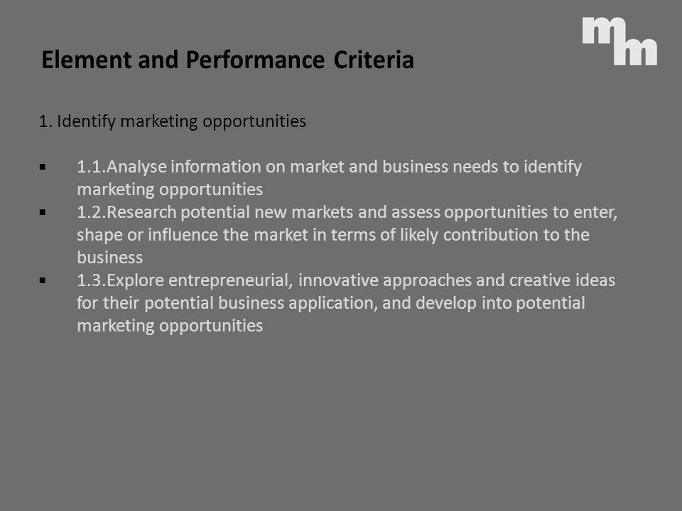 1. Identify marketing opportunities 1.1.Analyse information on market and business needs to identify marketing opportunities 1.2.Research potential ne