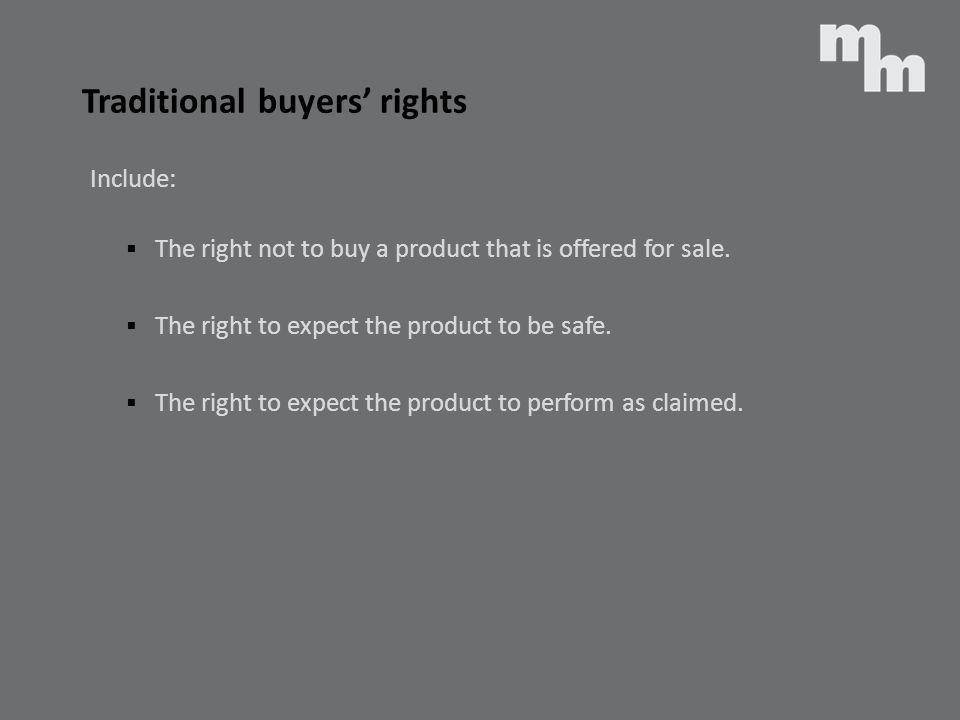 Traditional buyers rights Include: The right not to buy a product that is offered for sale. The right to expect the product to be safe. The right to e