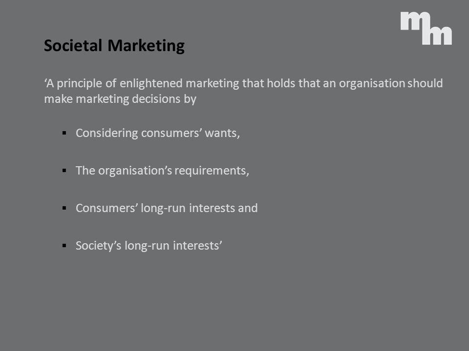 Societal Marketing A principle of enlightened marketing that holds that an organisation should make marketing decisions by Considering consumers wants