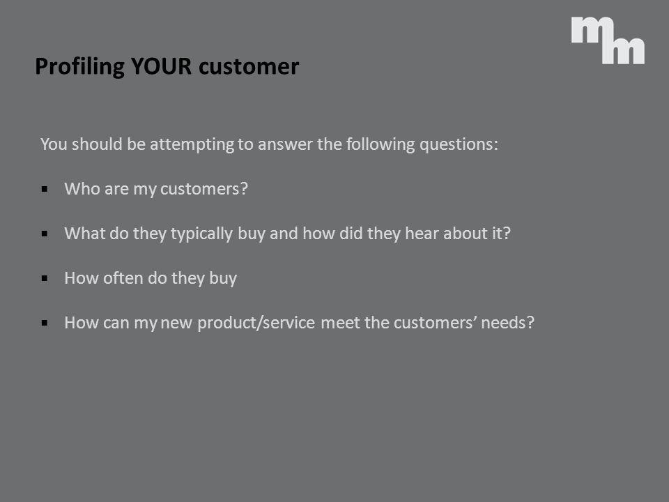 You should be attempting to answer the following questions: Who are my customers? What do they typically buy and how did they hear about it? How often