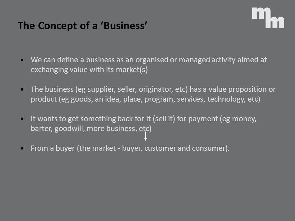 The Concept of a Business We can define a business as an organised or managed activity aimed at exchanging value with its market(s) The business (eg s