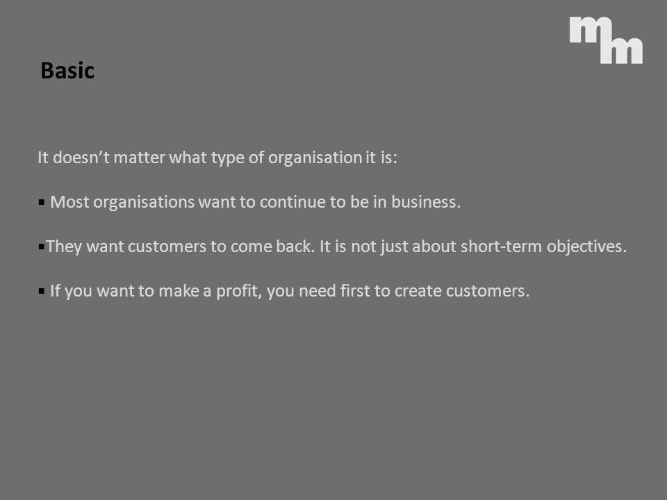 Basic It doesnt matter what type of organisation it is: Most organisations want to continue to be in business. They want customers to come back. It is