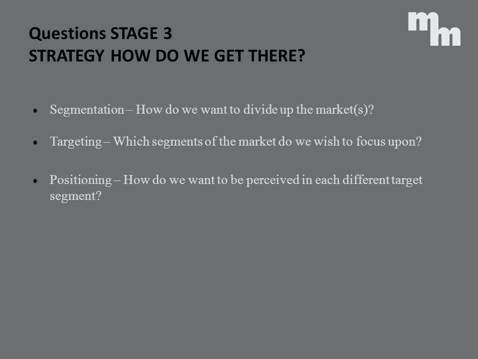 Questions STAGE 3 STRATEGY HOW DO WE GET THERE? Segmentation – How do we want to divide up the market(s)? Targeting – Which segments of the market do