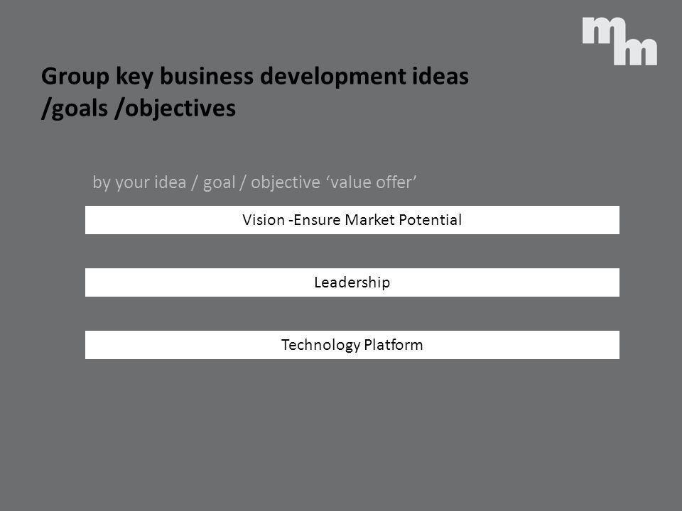 Group key business development ideas /goals /objectives Vision -Ensure Market Potential Leadership Technology Platform by your idea / goal / objective