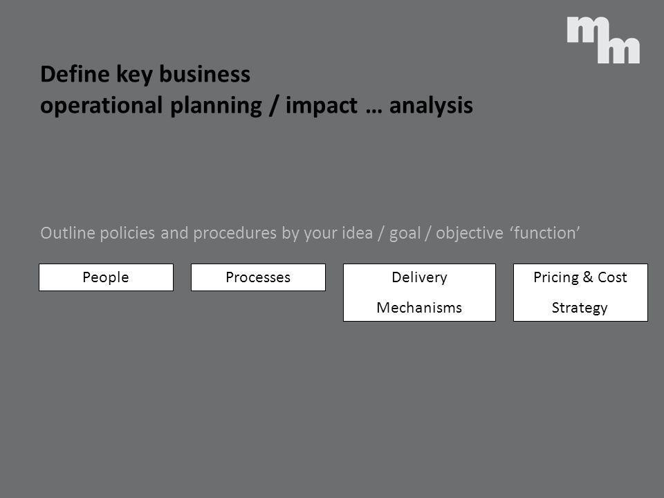 Define key business operational planning / impact … analysis Outline policies and procedures by your idea / goal / objective function PeopleProcessesD