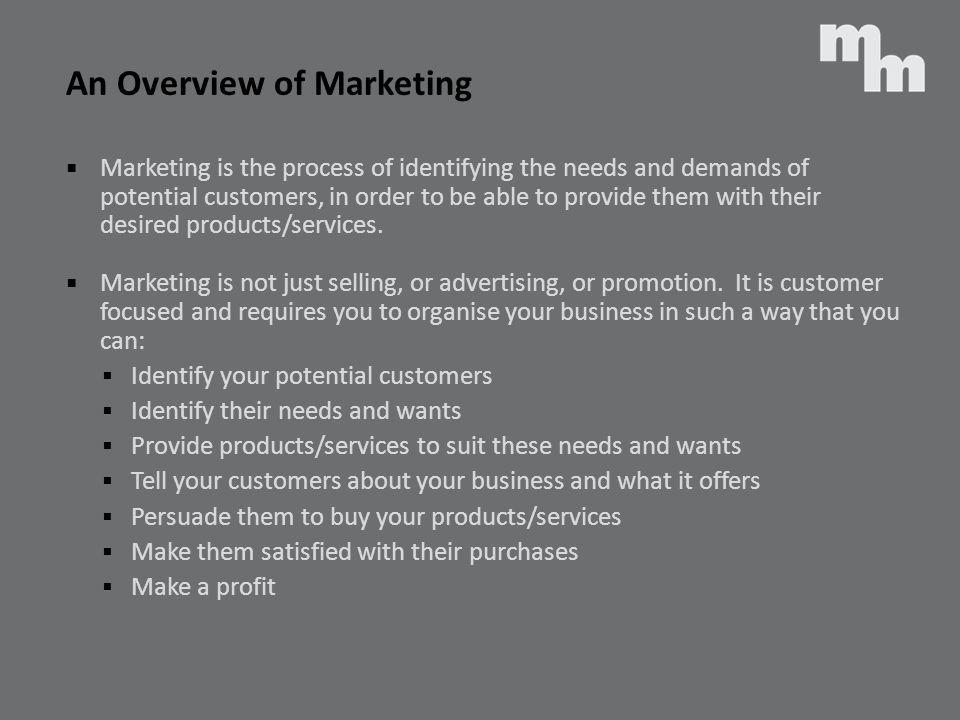 Marketing is the process of identifying the needs and demands of potential customers, in order to be able to provide them with their desired products/