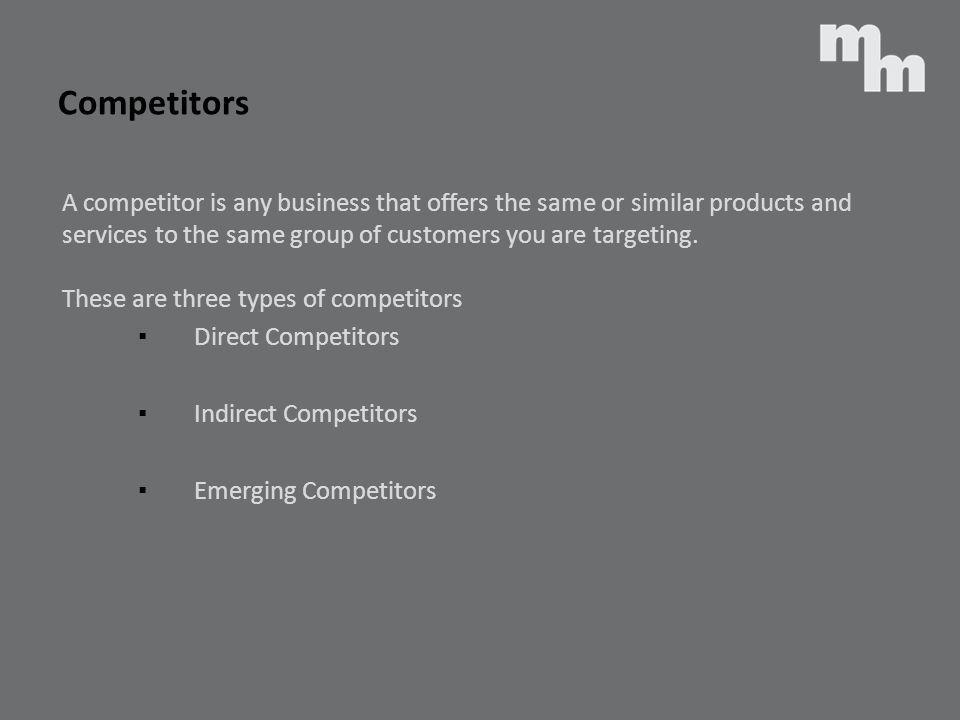 Competitors A competitor is any business that offers the same or similar products and services to the same group of customers you are targeting. These