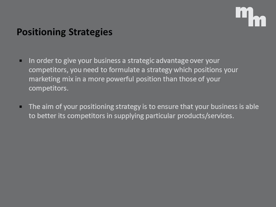 Positioning Strategies In order to give your business a strategic advantage over your competitors, you need to formulate a strategy which positions yo