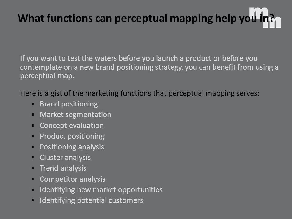 What functions can perceptual mapping help you in? If you want to test the waters before you launch a product or before you contemplate on a new brand