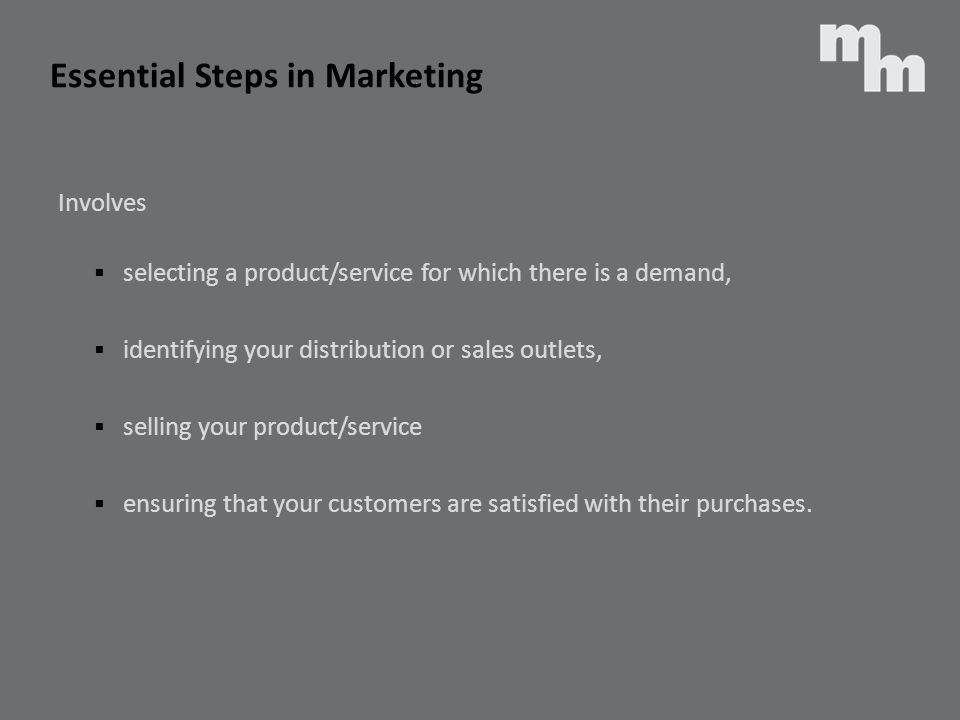 Essential Steps in Marketing Involves selecting a product/service for which there is a demand, identifying your distribution or sales outlets, selling