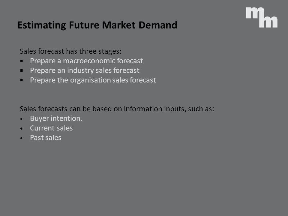 Estimating Future Market Demand Sales forecast has three stages: Prepare a macroeconomic forecast Prepare an industry sales forecast Prepare the organ