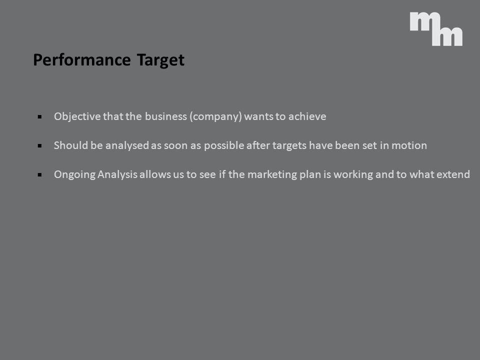 Performance Target Objective that the business (company) wants to achieve Should be analysed as soon as possible after targets have been set in motion