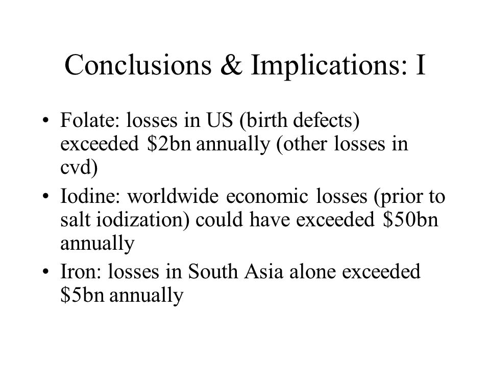 Conclusions & Implications: I Folate: losses in US (birth defects) exceeded $2bn annually (other losses in cvd) Iodine: worldwide economic losses (pri